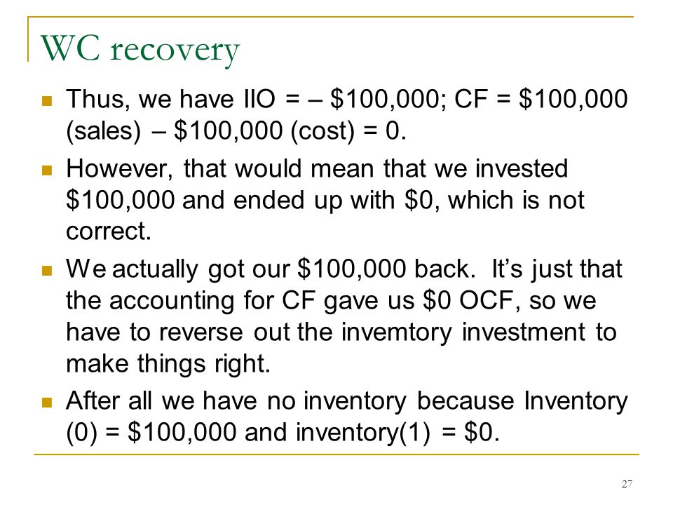WC recovery Thus, we have IIO = – $100,000; CF = $100,000 (sales) – $100,000 (cost) = 0. However, that would mean that we invested $100,000 and ended