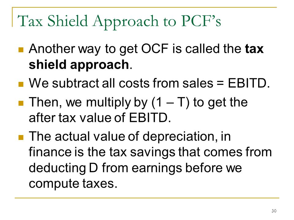 Tax Shield Approach to PCFs Another way to get OCF is called the tax shield approach. We subtract all costs from sales = EBITD. Then, we multiply by (
