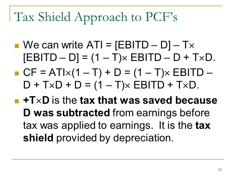 Tax Shield Approach to PCFs We can write ATI = [EBITD – D] – T [EBITD – D] = (1 – T) EBITD – D + T D. CF = ATI (1 – T) + D = (1 – T) EBITD – D + T D +