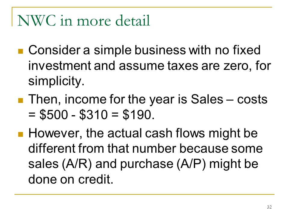 NWC in more detail Consider a simple business with no fixed investment and assume taxes are zero, for simplicity. Then, income for the year is Sales –