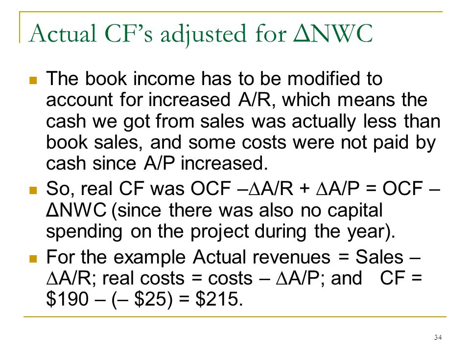 Actual CFs adjusted for ΔNWC The book income has to be modified to account for increased A/R, which means the cash we got from sales was actually less