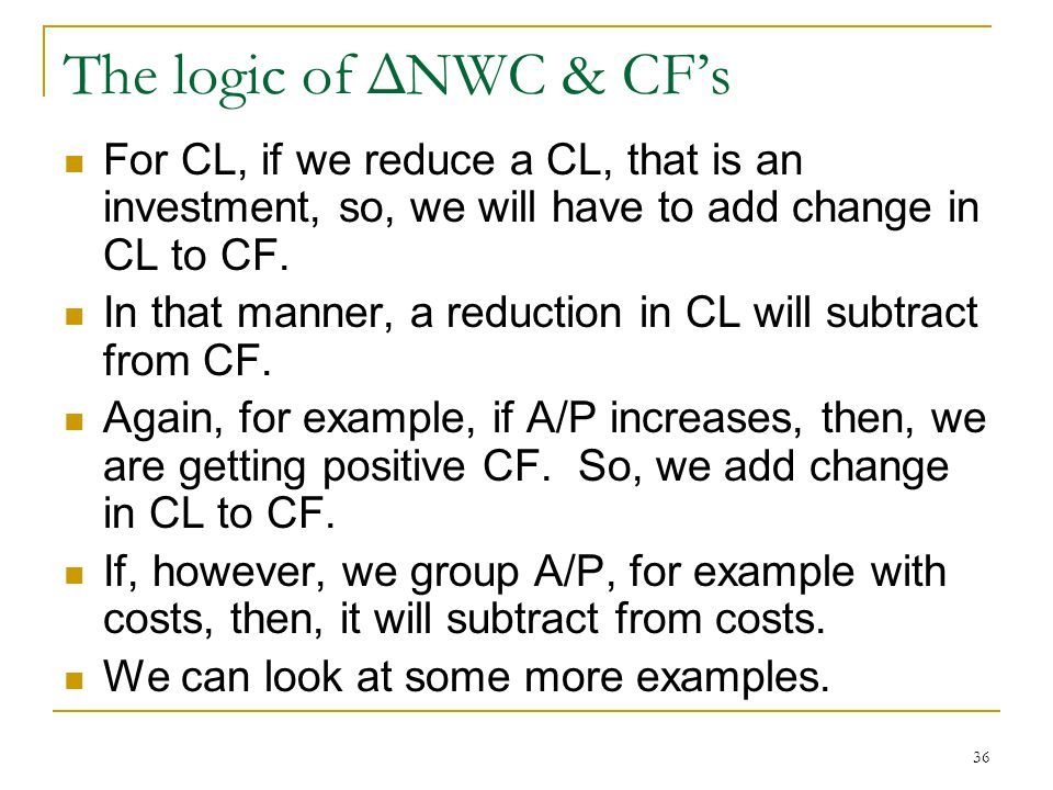The logic of ΔNWC & CFs For CL, if we reduce a CL, that is an investment, so, we will have to add change in CL to CF. In that manner, a reduction in C