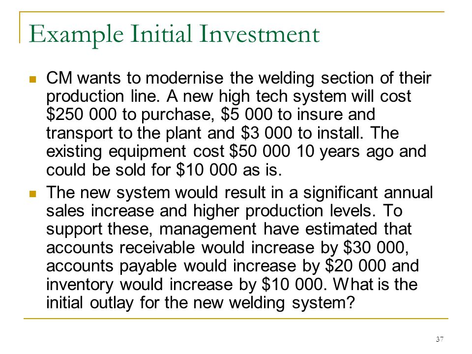 Example Initial Investment CM wants to modernise the welding section of their production line. A new high tech system will cost $250 000 to purchase,