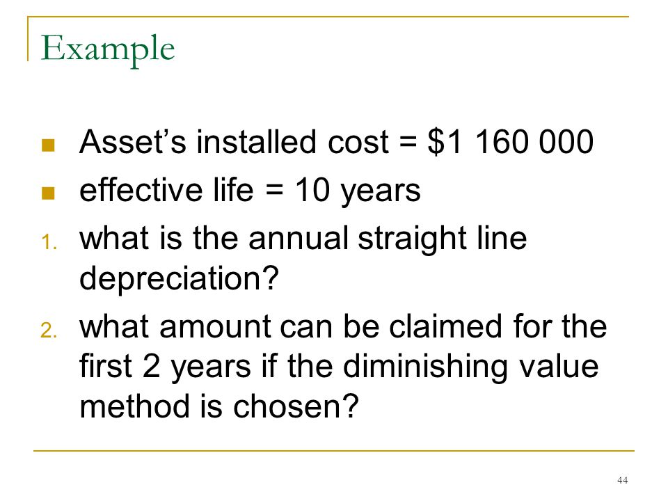 Example Assets installed cost = $1 160 000 effective life = 10 years 1. what is the annual straight line depreciation? 2. what amount can be claimed f