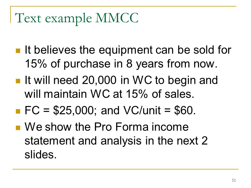 Text example MMCC It believes the equipment can be sold for 15% of purchase in 8 years from now. It will need 20,000 in WC to begin and will maintain