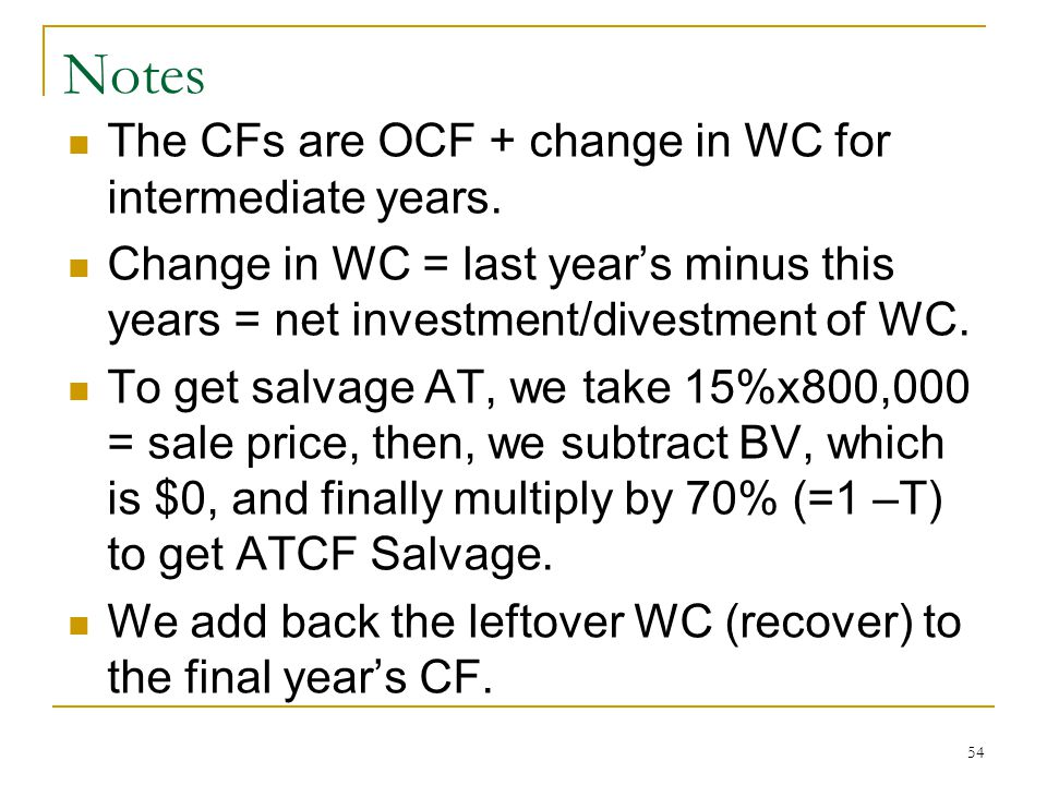 Notes The CFs are OCF + change in WC for intermediate years. Change in WC = last years minus this years = net investment/divestment of WC. To get salv
