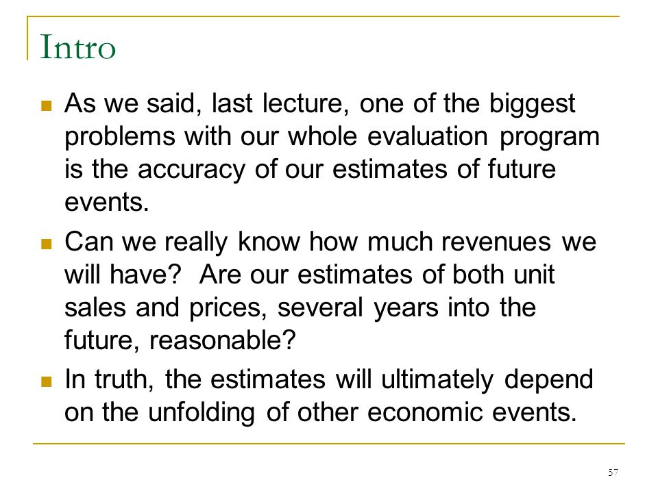 Intro As we said, last lecture, one of the biggest problems with our whole evaluation program is the accuracy of our estimates of future events. Can w