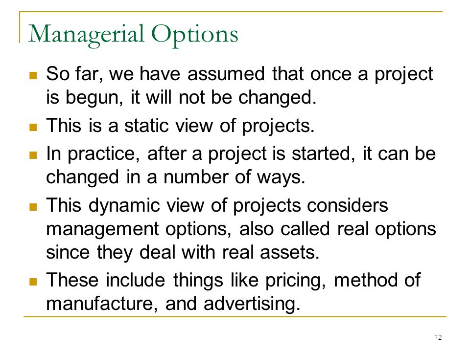 Managerial Options So far, we have assumed that once a project is begun, it will not be changed. This is a static view of projects. In practice, after