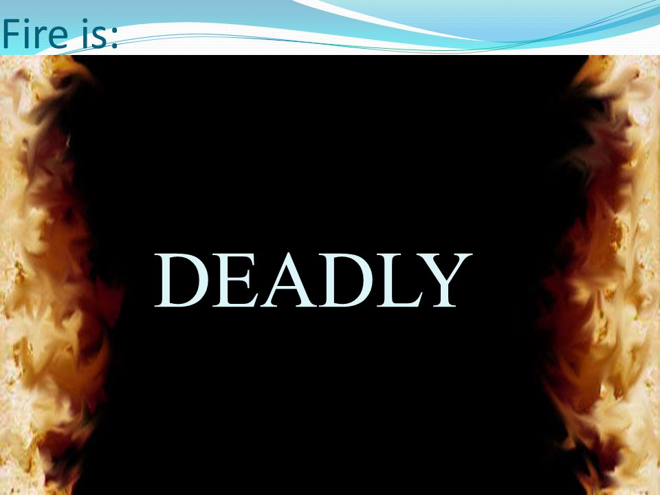 Fire is: Deadly DEADLY