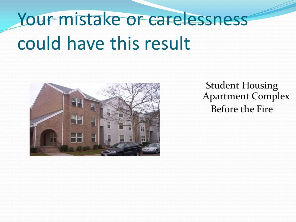 Your mistake or carelessness could have this result Student Housing Apartment Complex Before the Fire