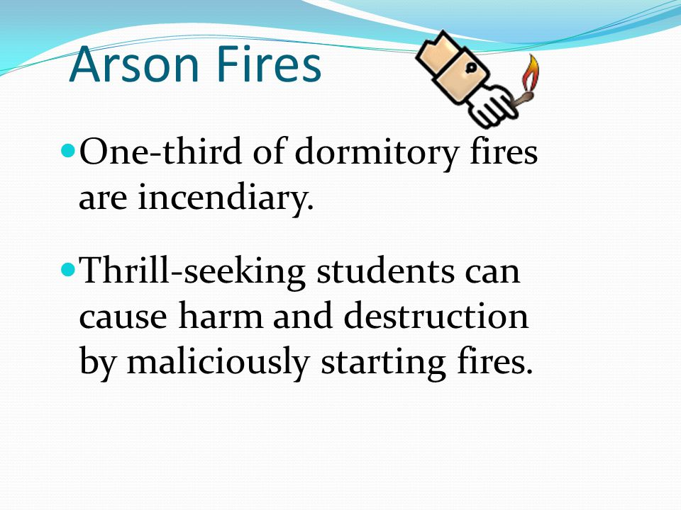 Arson Fires One-third of dormitory fires are incendiary. Thrill-seeking students can cause harm and destruction by maliciously starting fires.