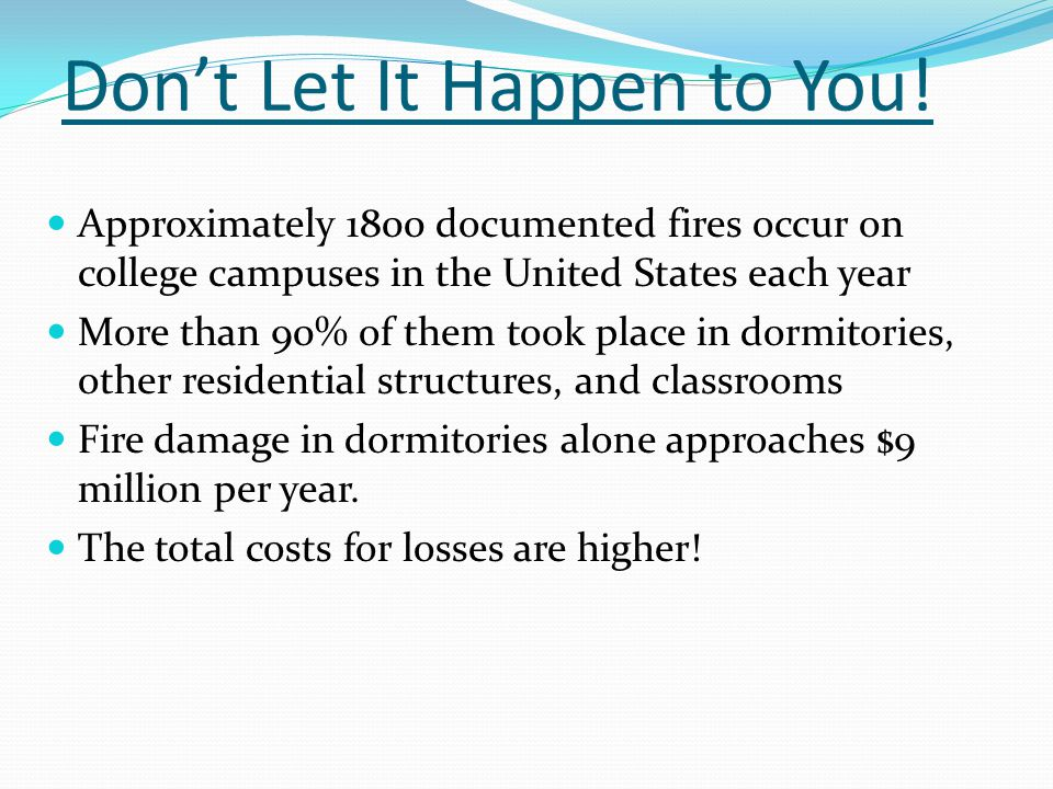 Dont Let It Happen to You! Approximately 1800 documented fires occur on college campuses in the United States each year More than 90% of them took pla