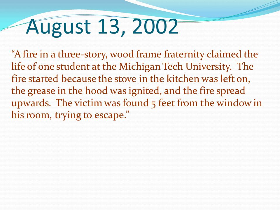 August 13, 2002 A fire in a three-story, wood frame fraternity claimed the life of one student at the Michigan Tech University. The fire started becau