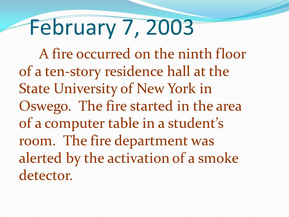 February 7, 2003 A fire occurred on the ninth floor of a ten-story residence hall at the State University of New York in Oswego. The fire started in t