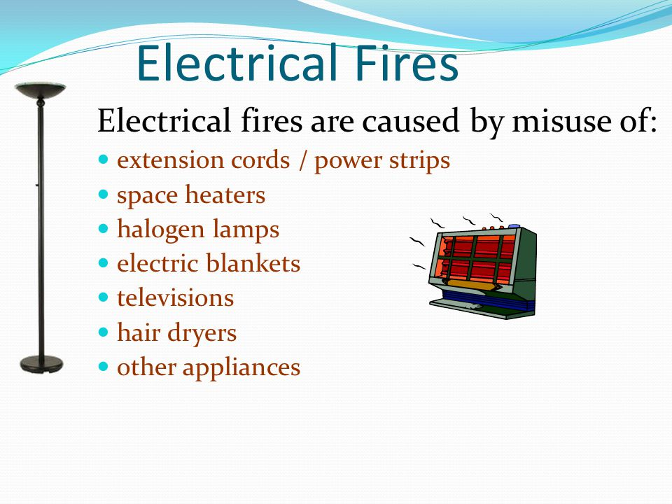 Electrical Fires Electrical fires are caused by misuse of: extension cords / power strips space heaters halogen lamps electric blankets televisions ha