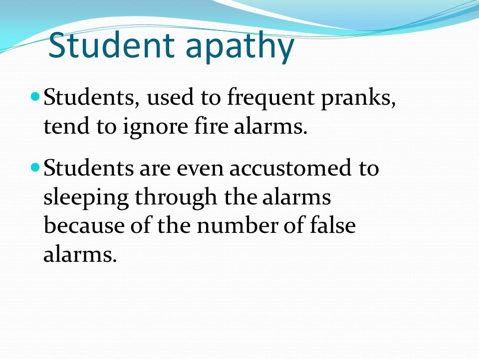 Student apathy Students, used to frequent pranks, tend to ignore fire alarms. Students are even accustomed to sleeping through the alarms because of t