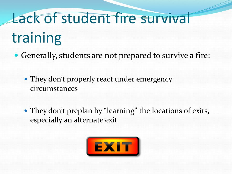 Lack of student fire survival training Generally, students are not prepared to survive a fire: They dont properly react under emergency circumstances