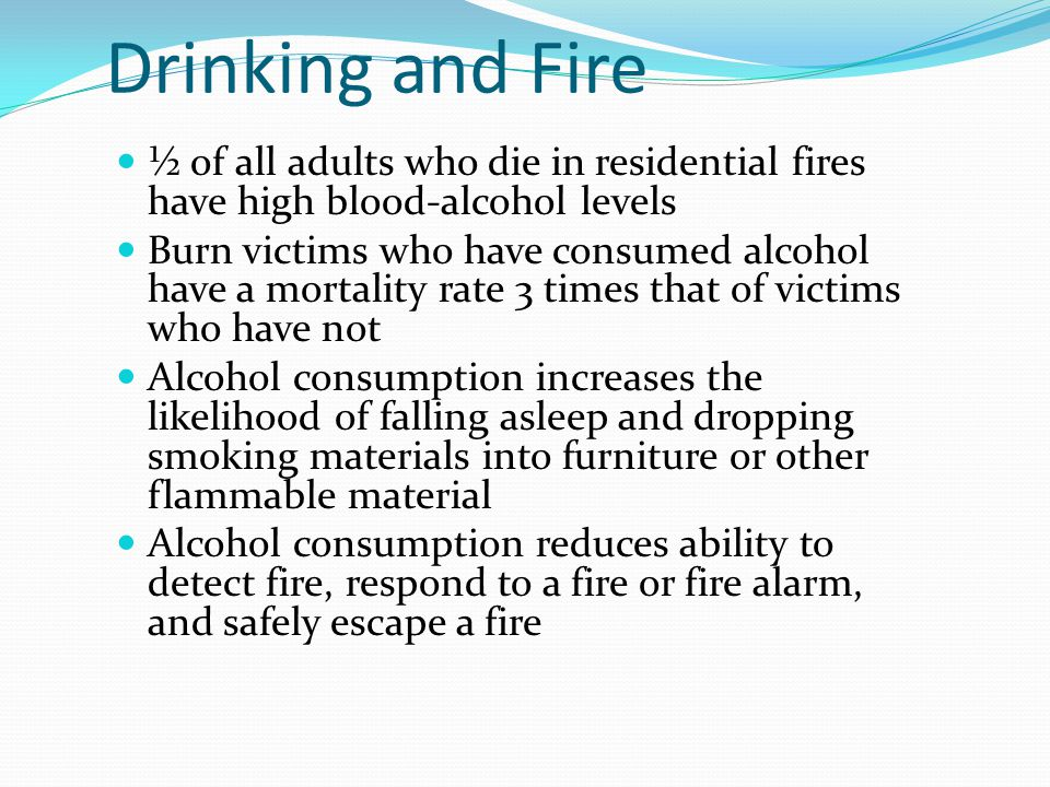 Drinking and Fire ½ of all adults who die in residential fires have high blood-alcohol levels Burn victims who have consumed alcohol have a mortality