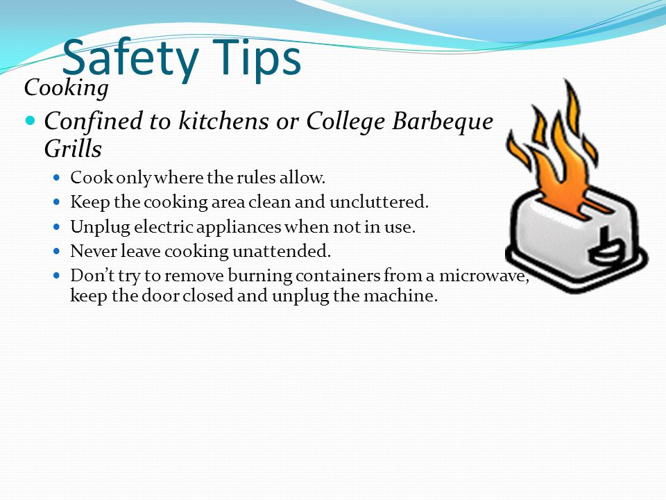 Safety Tips Cooking Confined to kitchens or College Barbeque Grills Cook only where the rules allow. Keep the cooking area clean and uncluttered. Unpl
