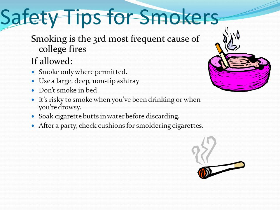 Safety Tips for Smokers Smoking is the 3rd most frequent cause of college fires If allowed: Smoke only where permitted.