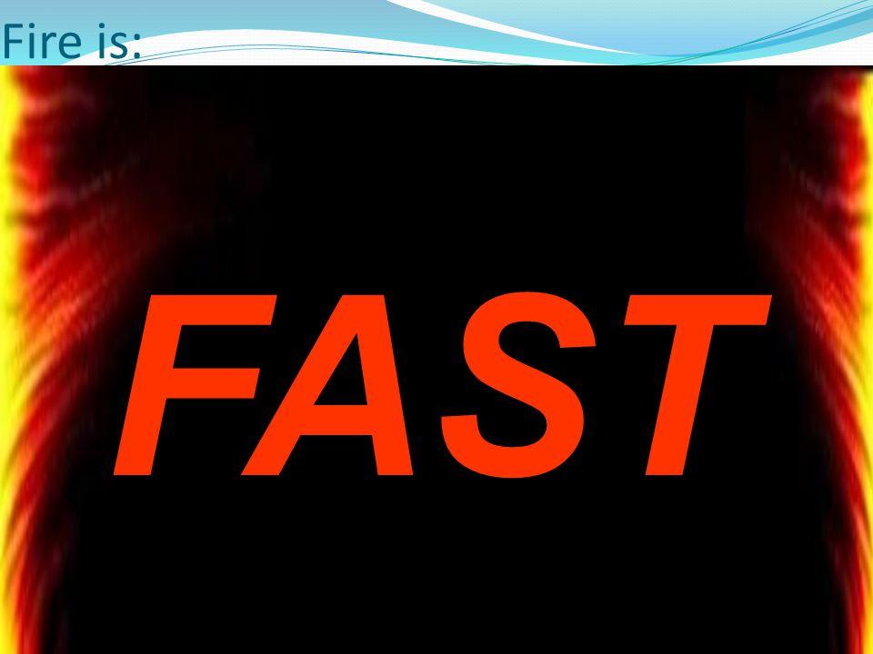 Fire is: FAST