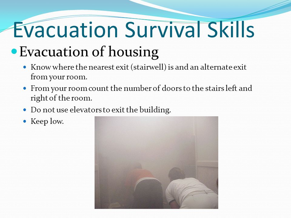 Evacuation Survival Skills Evacuation of housing Know where the nearest exit (stairwell) is and an alternate exit from your room.