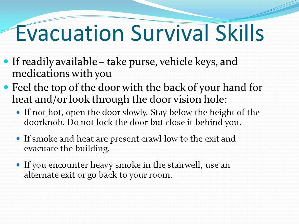 Evacuation Survival Skills If readily available – take purse, vehicle keys, and medications with you Feel the top of the door with the back of your ha