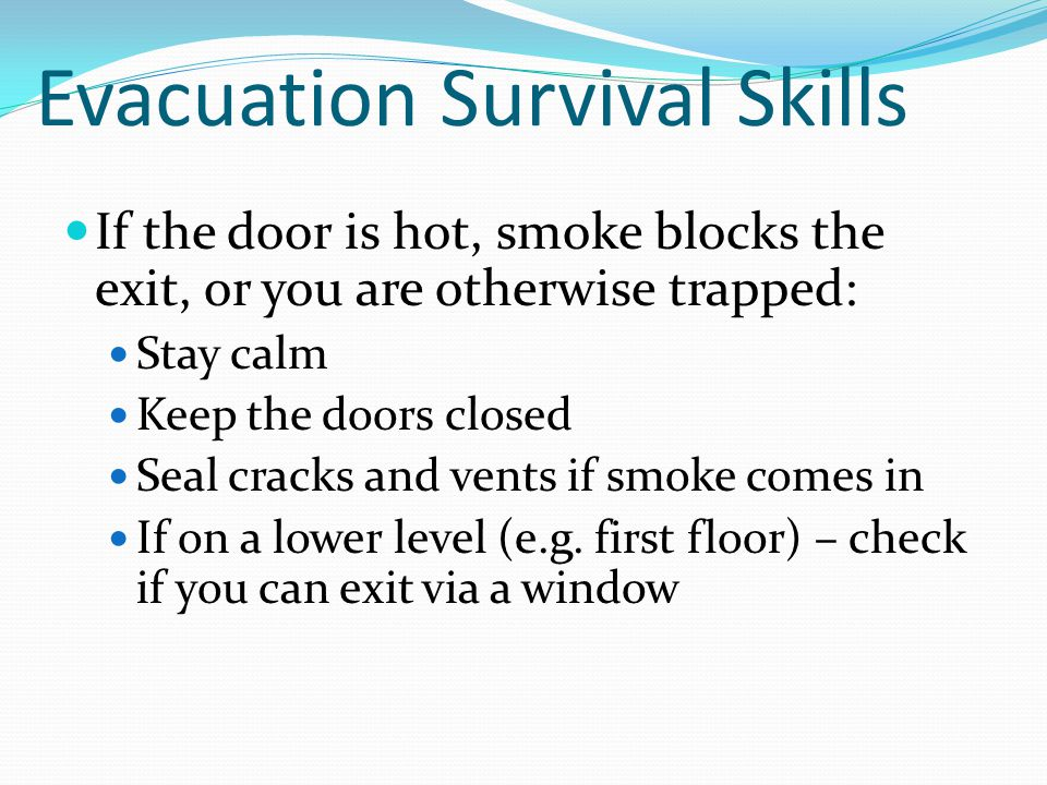 Evacuation Survival Skills If the door is hot, smoke blocks the exit, or you are otherwise trapped: Stay calm Keep the doors closed Seal cracks and ve