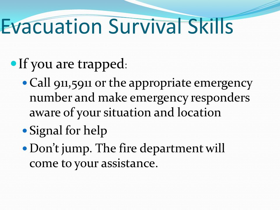 Evacuation Survival Skills If you are trapped : Call 911,5911 or the appropriate emergency number and make emergency responders aware of your situatio