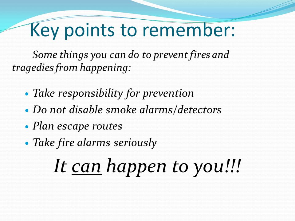 Key points to remember: Some things you can do to prevent fires and tragedies from happening: Take responsibility for prevention Do not disable smoke alarms/detectors Plan escape routes Take fire alarms seriously It can happen to you!!!
