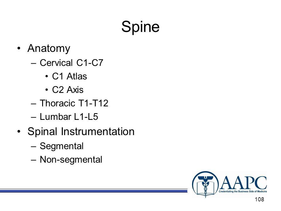 Spine Anatomy –Cervical C1-C7 C1 Atlas C2 Axis –Thoracic T1-T12 –Lumbar L1-L5 Spinal Instrumentation –Segmental –Non-segmental 108