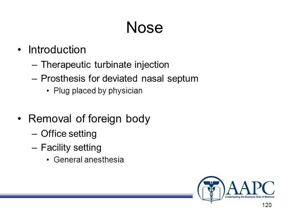 Nose Introduction –Therapeutic turbinate injection –Prosthesis for deviated nasal septum Plug placed by physician Removal of foreign body –Office setting –Facility setting General anesthesia 120