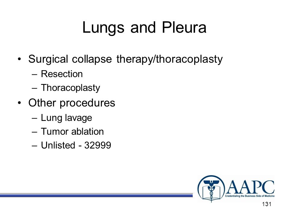 Lungs and Pleura Surgical collapse therapy/thoracoplasty –Resection –Thoracoplasty Other procedures –Lung lavage –Tumor ablation –Unlisted - 32999 131