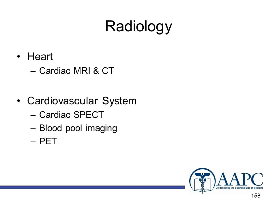 Radiology Heart –Cardiac MRI & CT Cardiovascular System –Cardiac SPECT –Blood pool imaging –PET 158