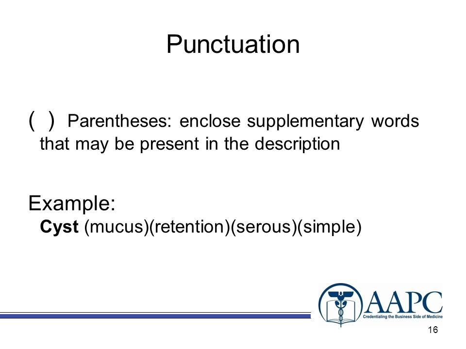 Punctuation ( ) Parentheses: enclose supplementary words that may be present in the description Example: Cyst (mucus)(retention)(serous)(simple) 16