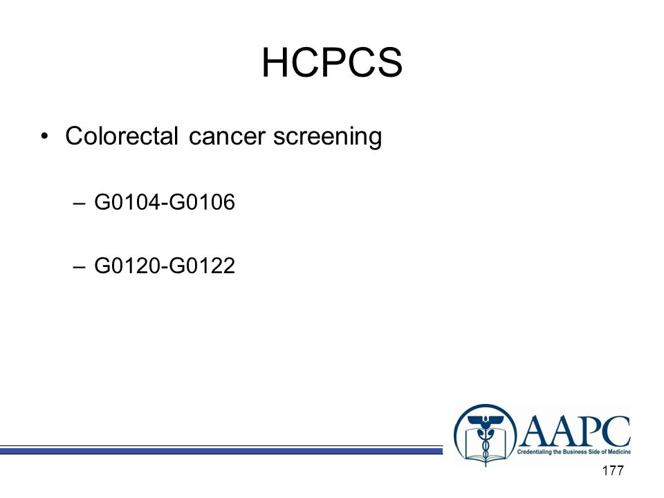 HCPCS Colorectal cancer screening –G0104-G0106 –G0120-G0122 177