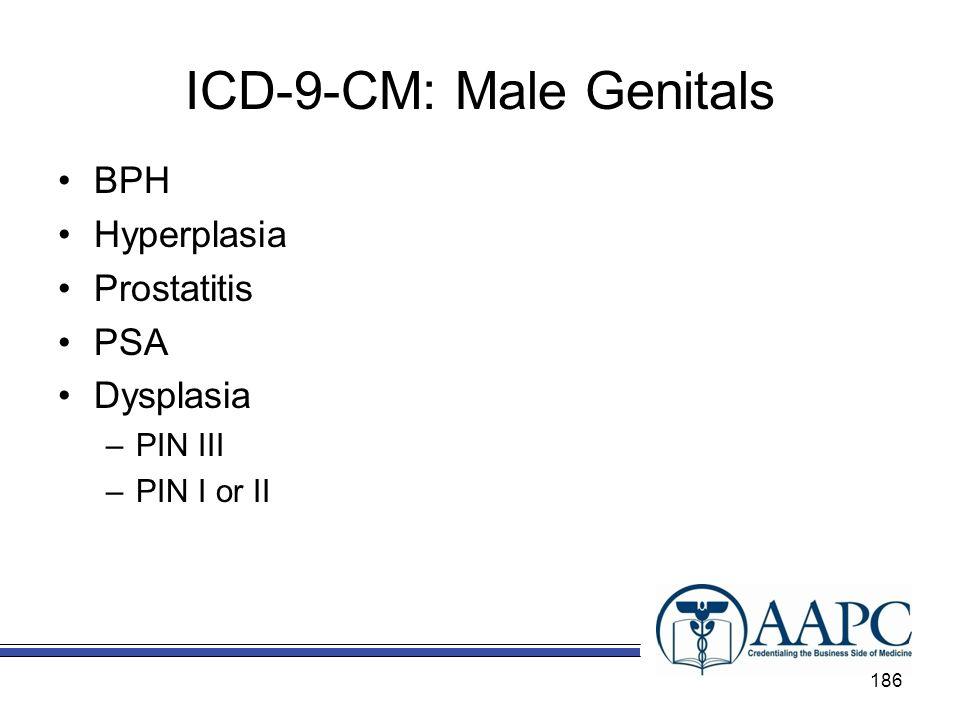 ICD-9-CM: Male Genitals BPH Hyperplasia Prostatitis PSA Dysplasia –PIN III –PIN I or II 186