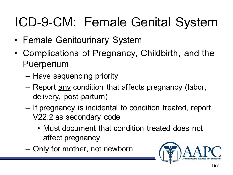 ICD-9-CM: Female Genital System Female Genitourinary System Complications of Pregnancy, Childbirth, and the Puerperium –Have sequencing priority –Report any condition that affects pregnancy (labor, delivery, post-partum) –If pregnancy is incidental to condition treated, report V22.2 as secondary code Must document that condition treated does not affect pregnancy –Only for mother, not newborn 197