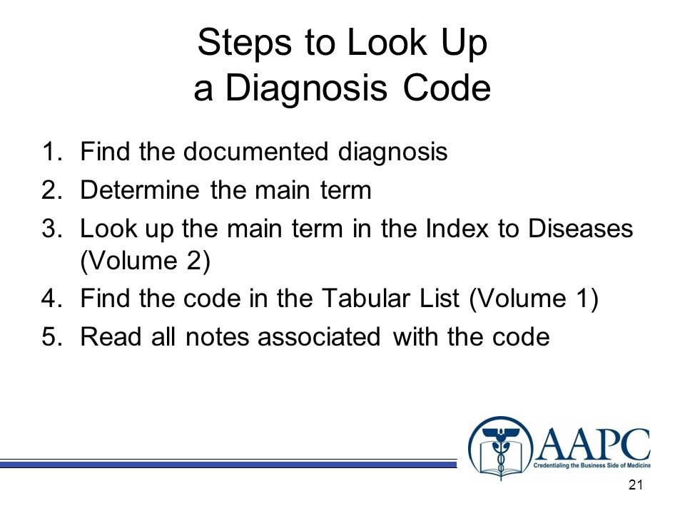 Steps to Look Up a Diagnosis Code 1.Find the documented diagnosis 2.Determine the main term 3.Look up the main term in the Index to Diseases (Volume 2) 4.Find the code in the Tabular List (Volume 1) 5.Read all notes associated with the code 21