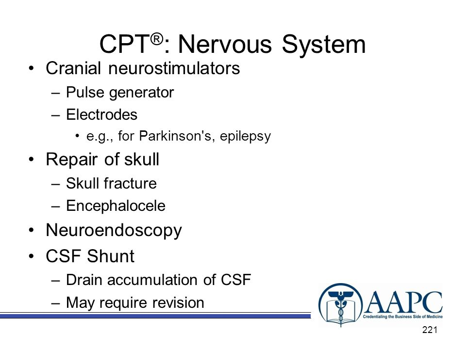 CPT ® : Nervous System Cranial neurostimulators –Pulse generator –Electrodes e.g., for Parkinson s, epilepsy Repair of skull –Skull fracture –Encephalocele Neuroendoscopy CSF Shunt –Drain accumulation of CSF –May require revision 221