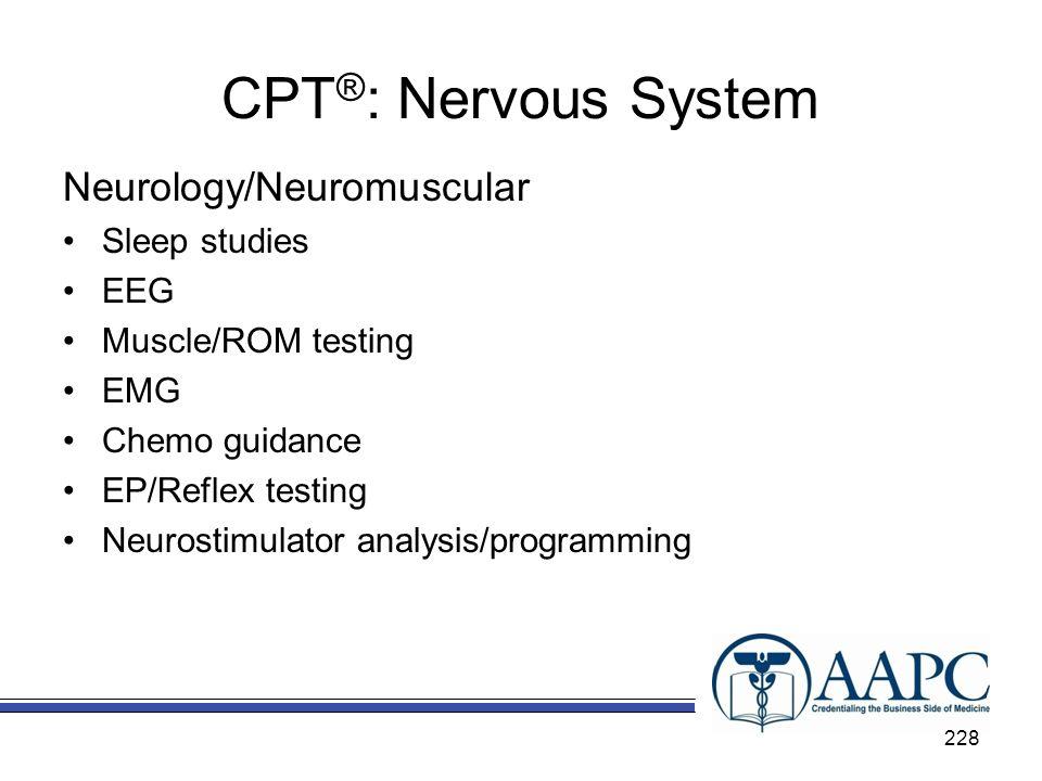 CPT ® : Nervous System Neurology/Neuromuscular Sleep studies EEG Muscle/ROM testing EMG Chemo guidance EP/Reflex testing Neurostimulator analysis/prog
