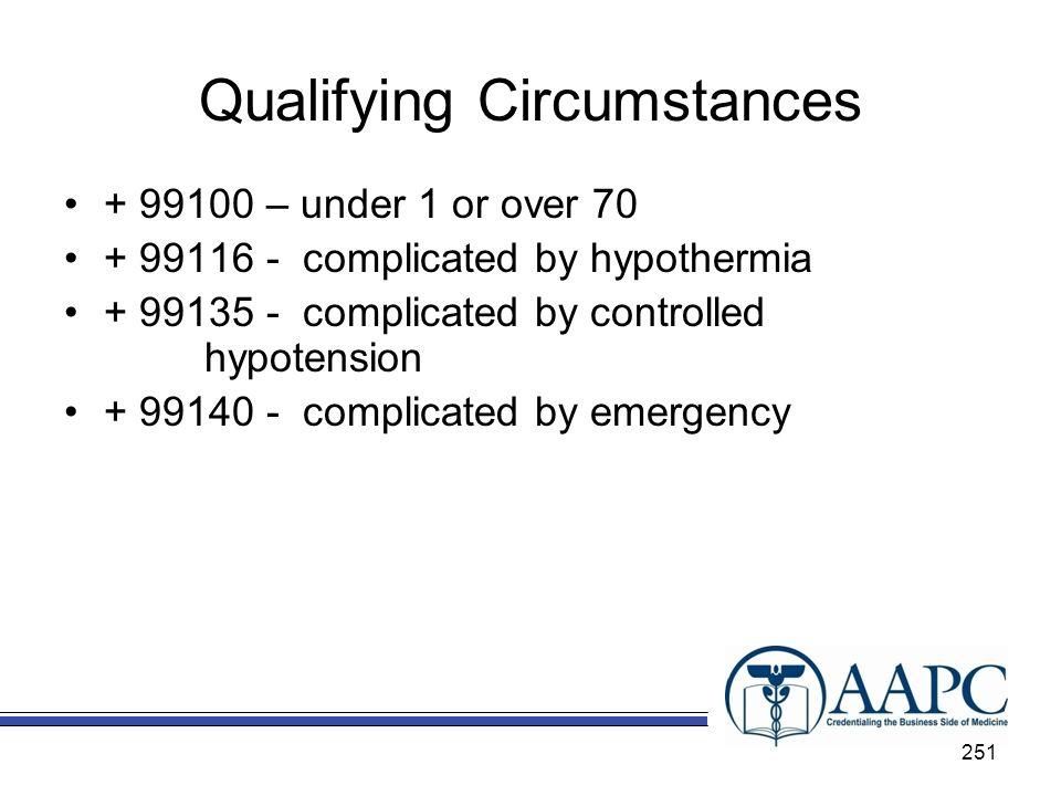 Qualifying Circumstances + 99100 – under 1 or over 70 + 99116 - complicated by hypothermia + 99135 - complicated by controlled hypotension + 99140 - complicated by emergency 251