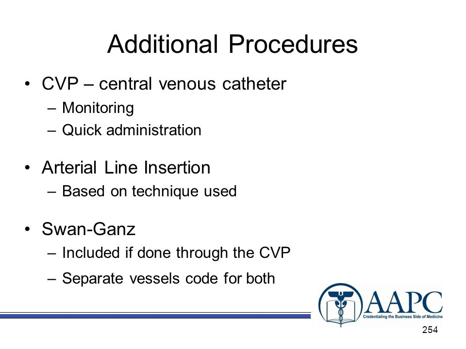 Additional Procedures CVP – central venous catheter –Monitoring –Quick administration Arterial Line Insertion –Based on technique used Swan-Ganz –Included if done through the CVP –Separate vessels code for both 254