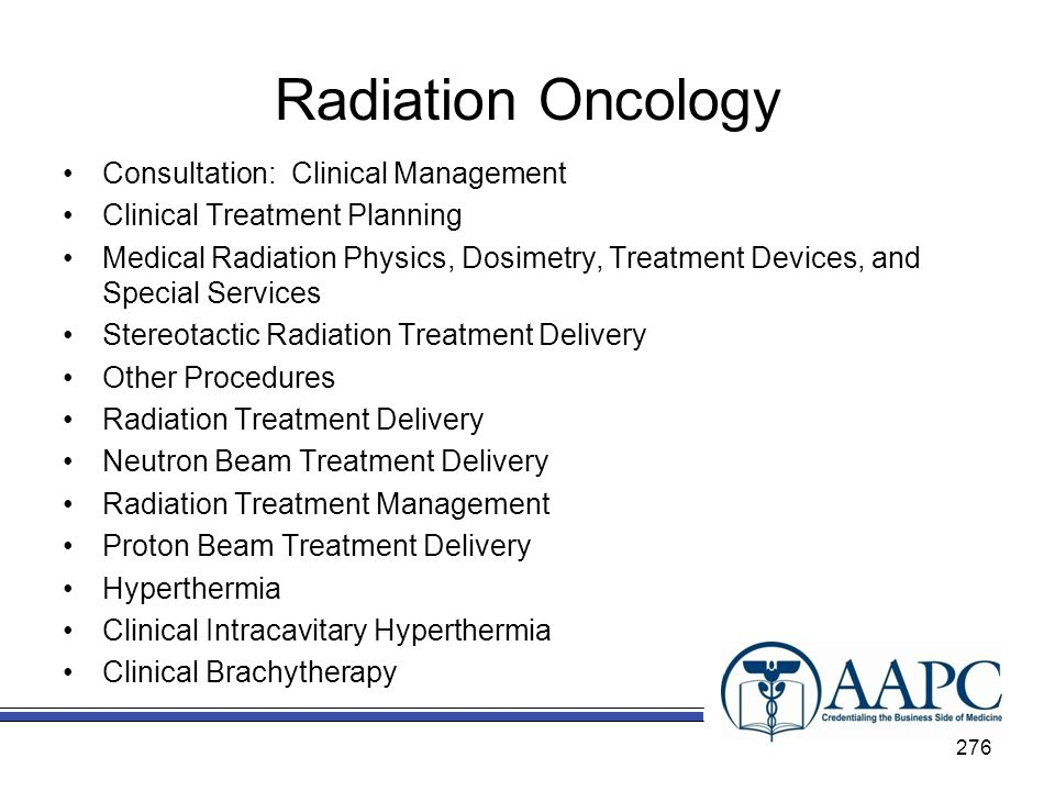 Radiation Oncology Consultation: Clinical Management Clinical Treatment Planning Medical Radiation Physics, Dosimetry, Treatment Devices, and Special Services Stereotactic Radiation Treatment Delivery Other Procedures Radiation Treatment Delivery Neutron Beam Treatment Delivery Radiation Treatment Management Proton Beam Treatment Delivery Hyperthermia Clinical Intracavitary Hyperthermia Clinical Brachytherapy 276
