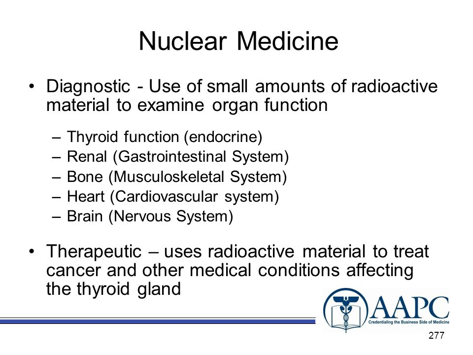 Nuclear Medicine Diagnostic - Use of small amounts of radioactive material to examine organ function –Thyroid function (endocrine) –Renal (Gastrointestinal System) –Bone (Musculoskeletal System) –Heart (Cardiovascular system) –Brain (Nervous System) Therapeutic – uses radioactive material to treat cancer and other medical conditions affecting the thyroid gland 277