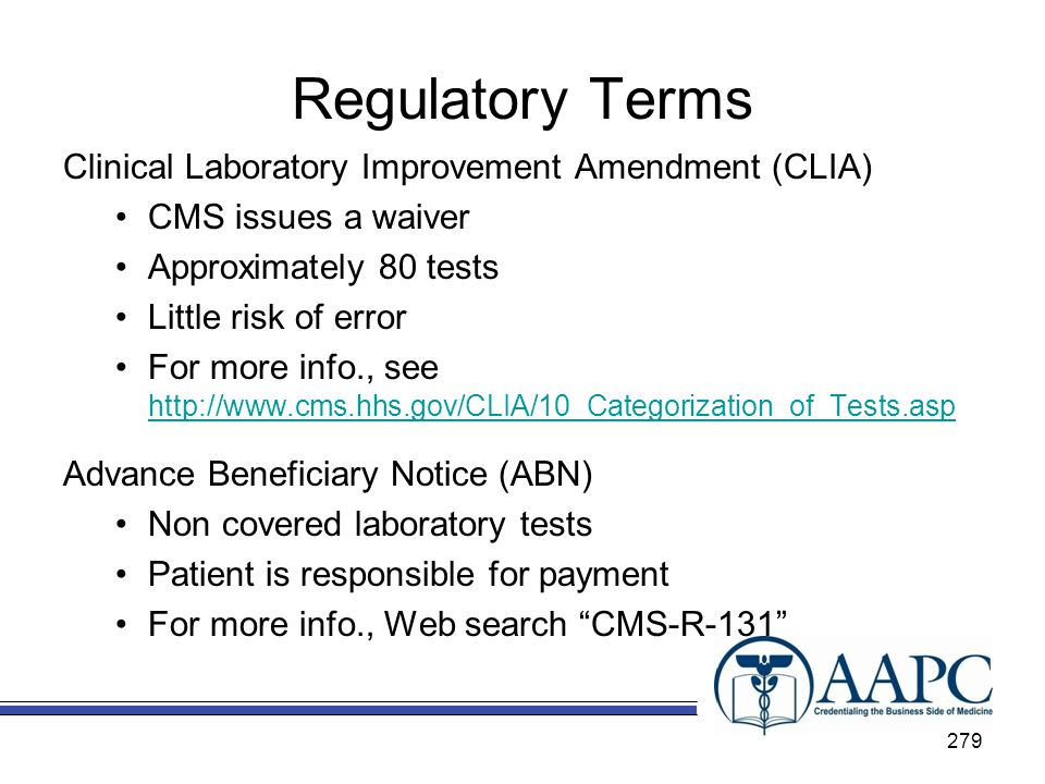 Regulatory Terms Clinical Laboratory Improvement Amendment (CLIA) CMS issues a waiver Approximately 80 tests Little risk of error For more info., see http://www.cms.hhs.gov/CLIA/10_Categorization_of_Tests.asp http://www.cms.hhs.gov/CLIA/10_Categorization_of_Tests.asp Advance Beneficiary Notice (ABN) Non covered laboratory tests Patient is responsible for payment For more info., Web search CMS-R-131 279