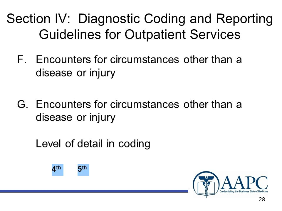 Section IV: Diagnostic Coding and Reporting Guidelines for Outpatient Services F.Encounters for circumstances other than a disease or injury G.Encounters for circumstances other than a disease or injury Level of detail in coding 4 th 5 th 28