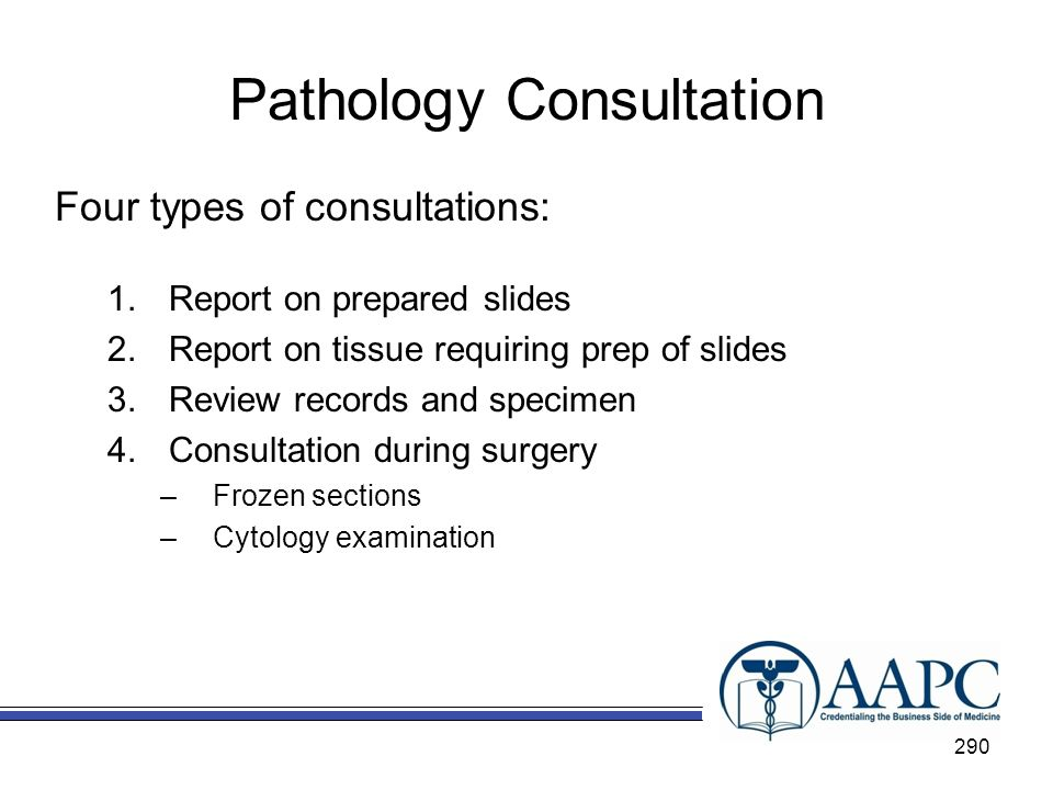 Pathology Consultation Four types of consultations: 1.Report on prepared slides 2.Report on tissue requiring prep of slides 3.Review records and specimen 4.Consultation during surgery –Frozen sections –Cytology examination 290
