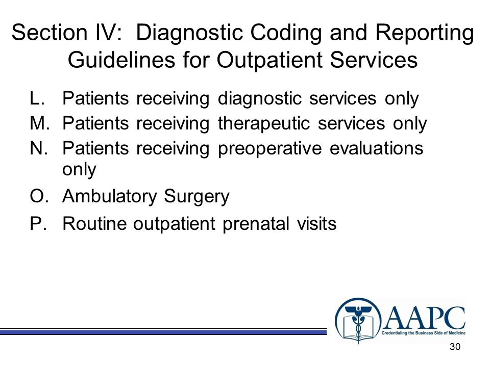 Section IV: Diagnostic Coding and Reporting Guidelines for Outpatient Services L.Patients receiving diagnostic services only M.Patients receiving therapeutic services only N.Patients receiving preoperative evaluations only O.Ambulatory Surgery P.Routine outpatient prenatal visits 30