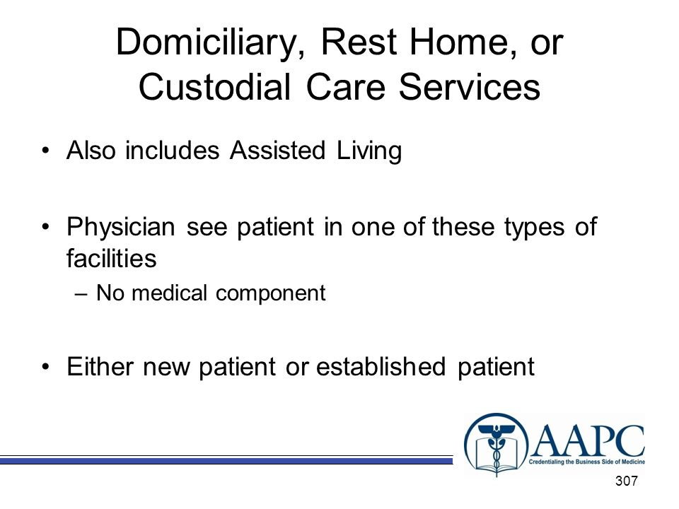 Domiciliary, Rest Home, or Custodial Care Services Also includes Assisted Living Physician see patient in one of these types of facilities –No medical component Either new patient or established patient 307